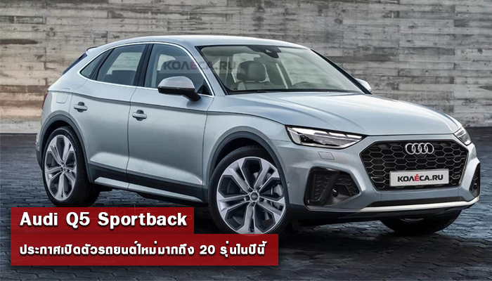 Audi Q5 Sportback ประกาศเปิดตัวรถยนต์ใหม่ 20 รุ่นในปีนี้